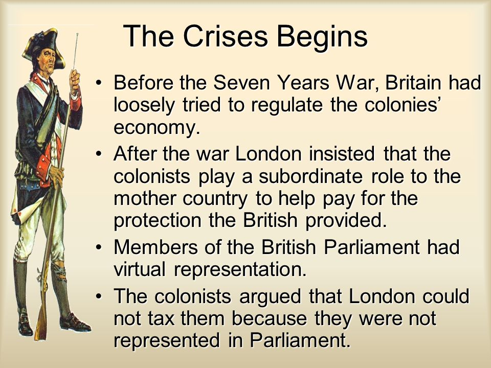 The Crises Begins Before the Seven Years War, Britain had loosely tried to regulate the colonies' economy.