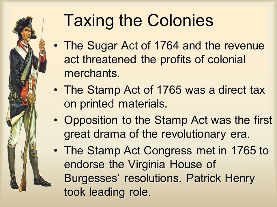 Taxing the Colonies The Sugar Act of 1764 and the revenue act threatened the profits of colonial merchants.