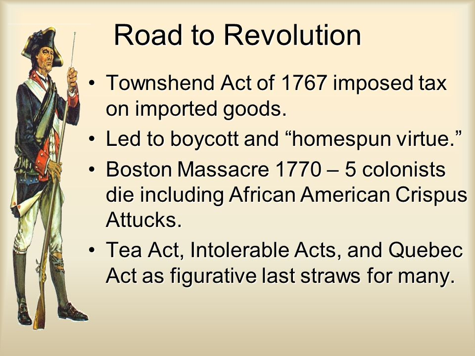Road to Revolution Townshend Act of 1767 imposed tax on imported goods. Led to boycott and homespun virtue.