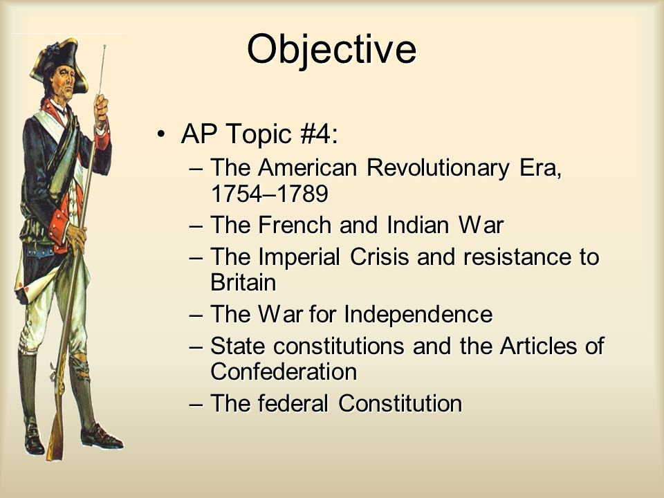 Objective AP Topic #4: The American Revolutionary Era, 1754–1789