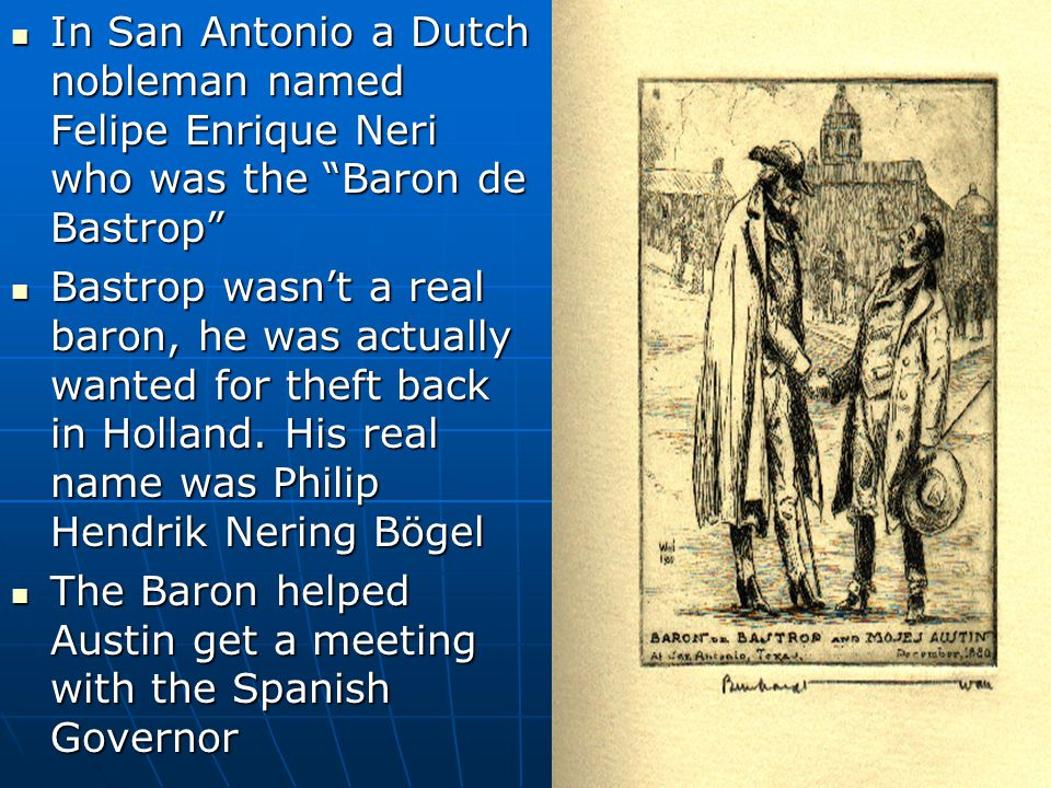 In San Antonio a Dutch nobleman named Felipe Enrique Neri who was the Baron de Bastrop