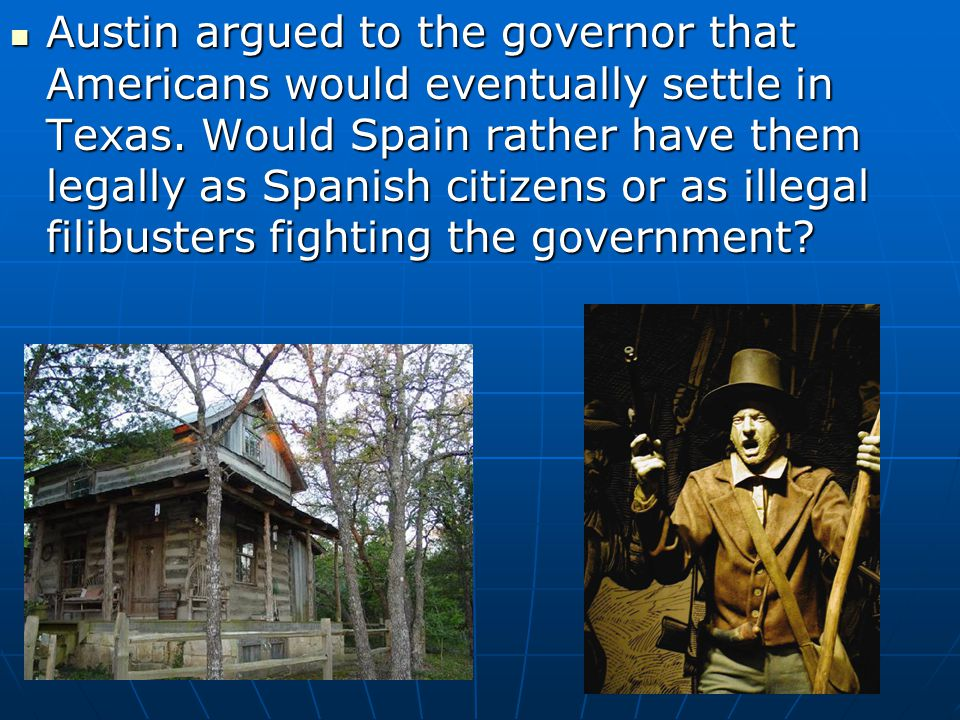 Austin argued to the governor that Americans would eventually settle in Texas.