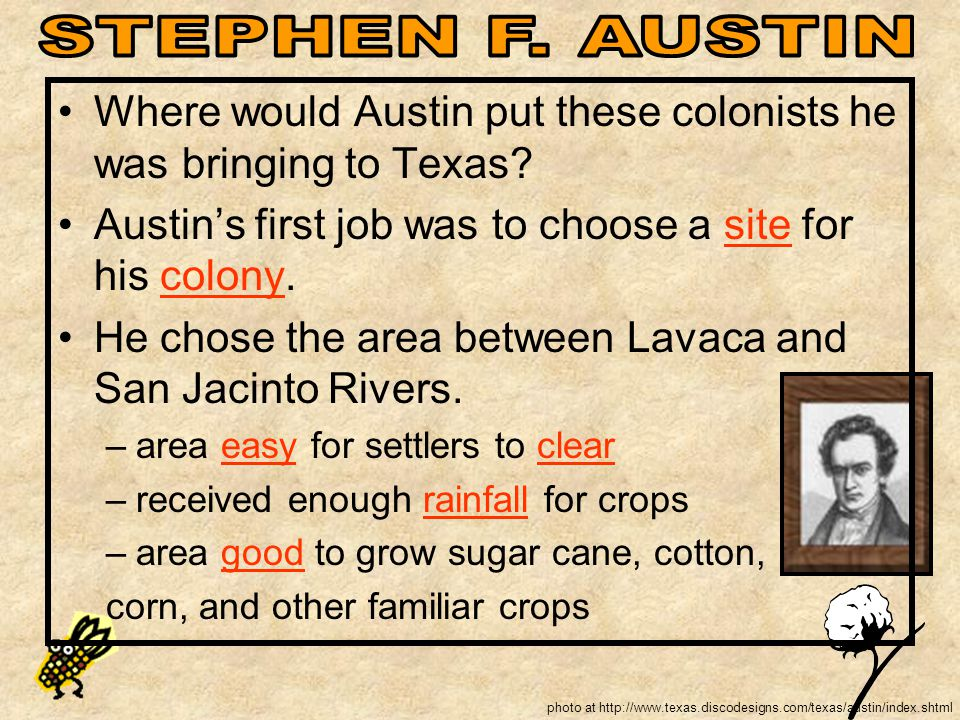 STEPHEN F. AUSTIN Where would Austin put these colonists he was bringing to Texas Austin's first job was to choose a site for his colony.