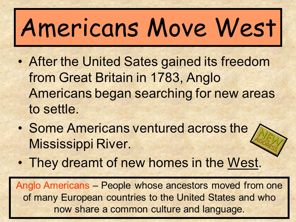 Americans Move West After the United Sates gained its freedom from Great Britain in 1783, Anglo Americans began searching for new areas to settle.