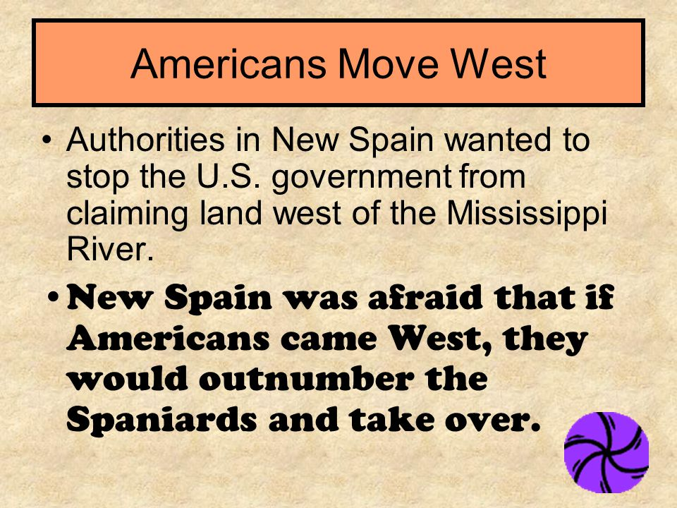 Americans Move West Authorities in New Spain wanted to stop the U.S. government from claiming land west of the Mississippi River.