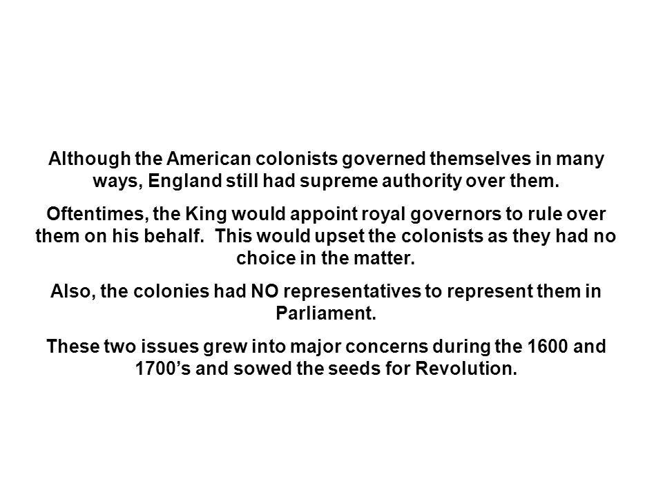 Although the American colonists governed themselves in many ways, England still had supreme authority over them.
