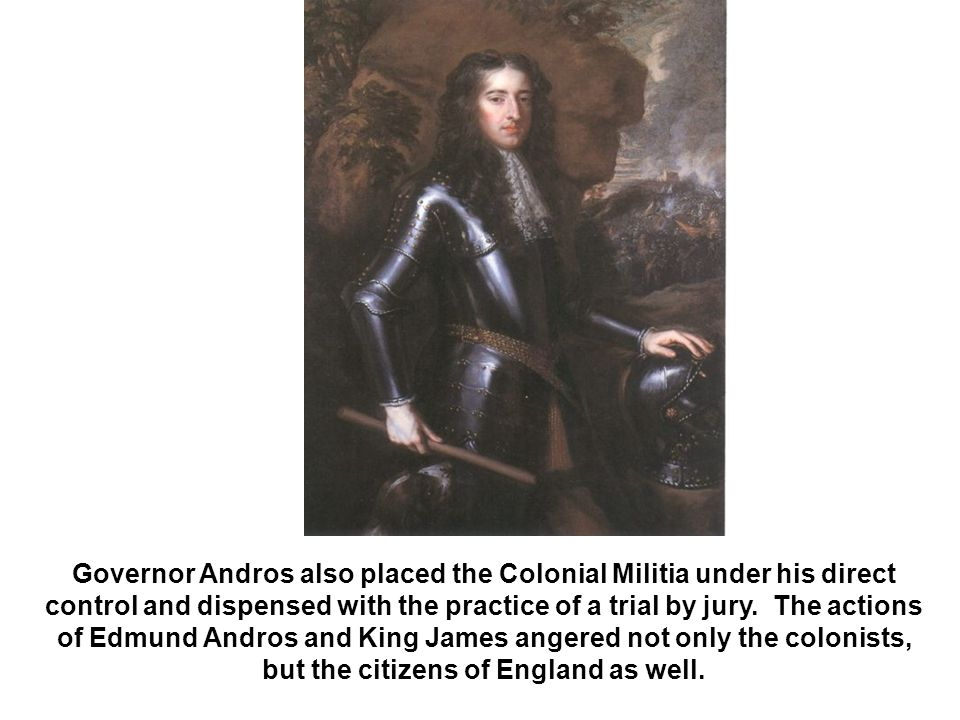 Governor Andros also placed the Colonial Militia under his direct control and dispensed with the practice of a trial by jury.