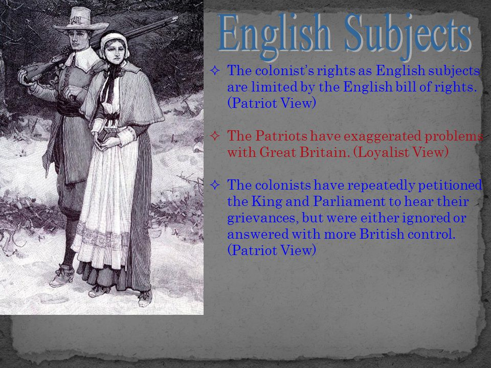 English Subjects The colonist's rights as English subjects are limited by the English bill of rights. (Patriot View)