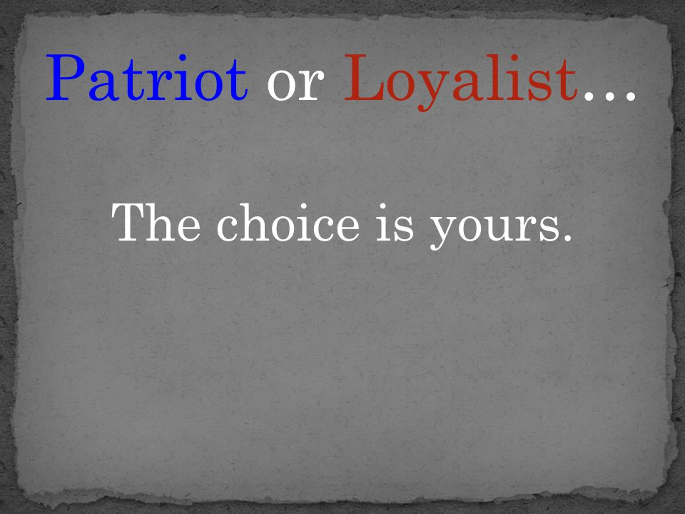 Patriot or Loyalist… The choice is yours.