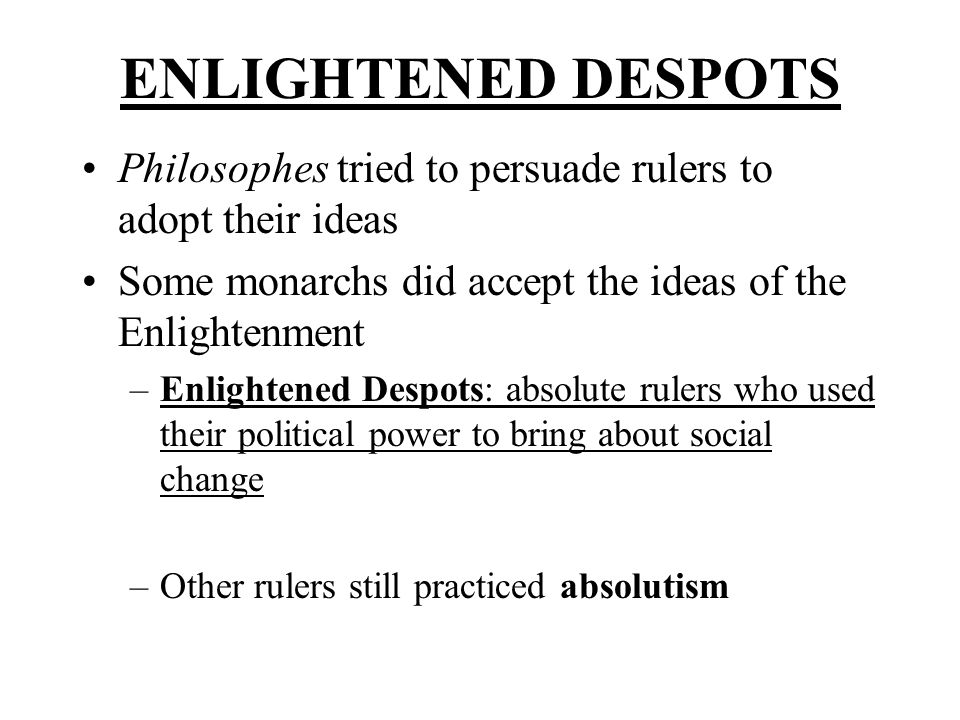 ENLIGHTENED DESPOTS Philosophes tried to persuade rulers to adopt their ideas. Some monarchs did accept the ideas of the Enlightenment.