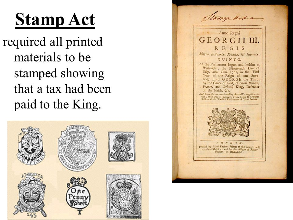 Stamp Act required all printed materials to be stamped showing that a tax had been paid to the King.