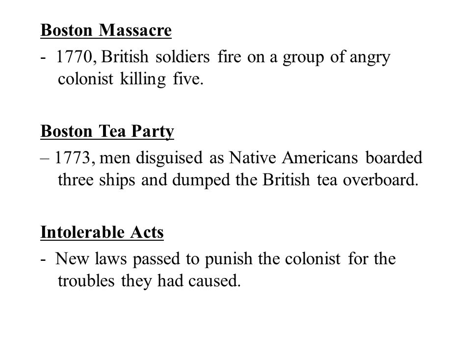 Boston Massacre - 1770, British soldiers fire on a group of angry colonist killing five. Boston Tea Party.