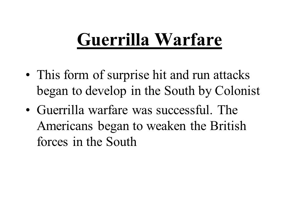 Guerrilla Warfare This form of surprise hit and run attacks began to develop in the South by Colonist.