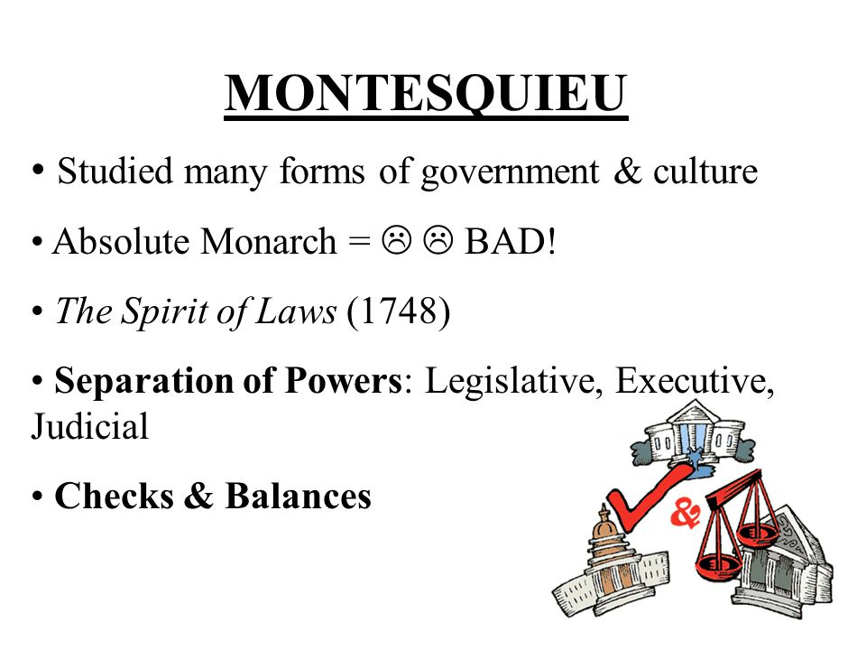 MONTESQUIEU Studied many forms of government & culture