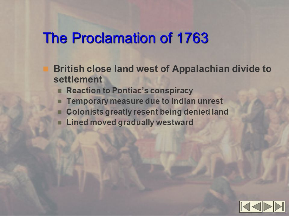 The Proclamation of 1763 British close land west of Appalachian divide to settlement. Reaction to Pontiac's conspiracy.