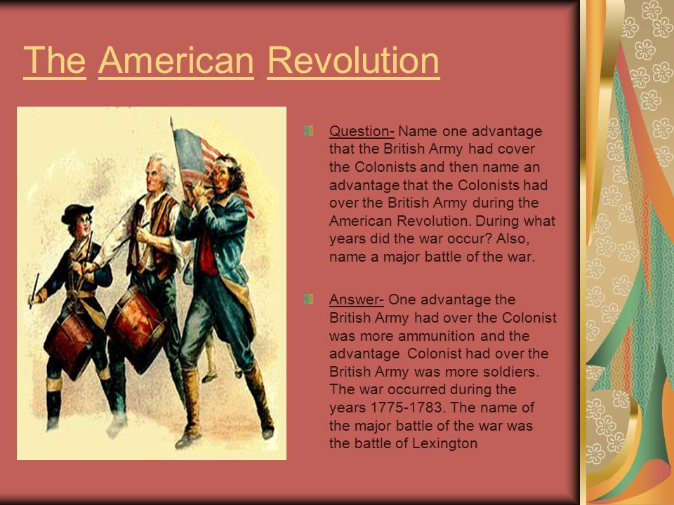 advantages of americans and british during The americans did have some advantages first, the colonists were fighting for a cause they believed in british soldiers were fighting because it was their job, while americans were fighting for their freedom another advantage the colonists had was the fact that american forces were fighting on.