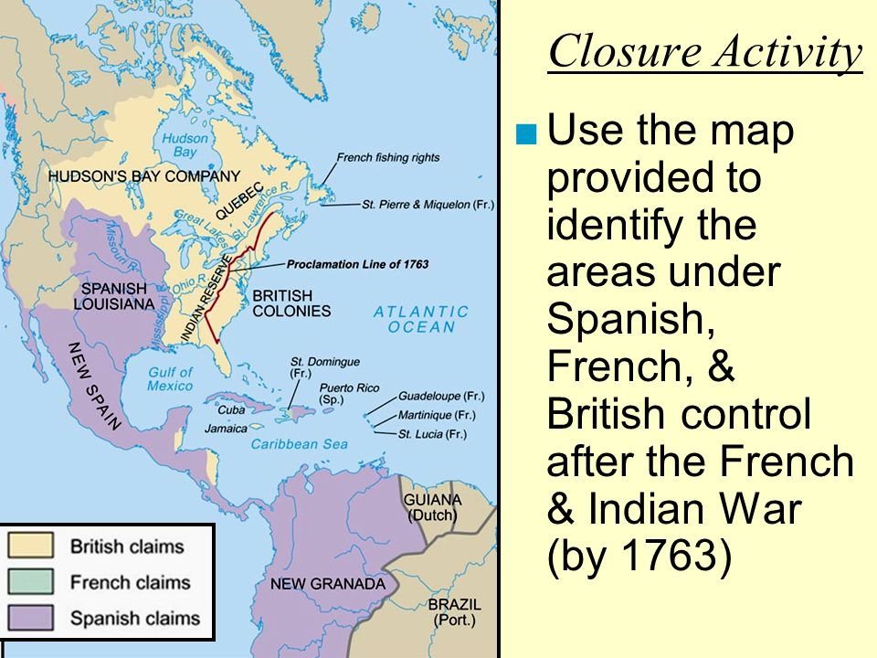 Closure Activity Use the map provided to identify the areas under Spanish, French, & British control after the French & Indian War (by 1763)