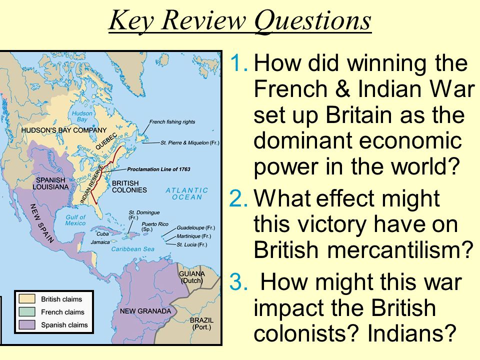Key Review Questions How did winning the French & Indian War set up Britain as the dominant economic power in the world