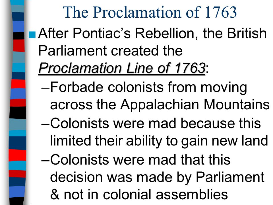 The Proclamation of 1763 After Pontiac's Rebellion, the British Parliament created the Proclamation Line of 1763: