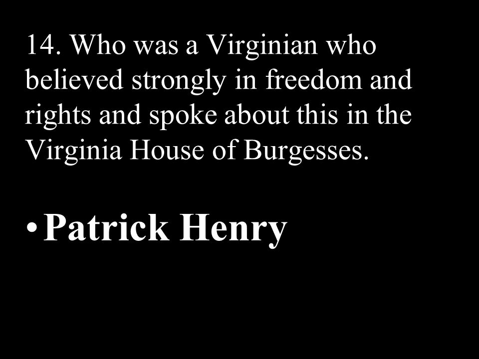 14. Who was a Virginian who believed strongly in freedom and rights and spoke about this in the Virginia House of Burgesses.
