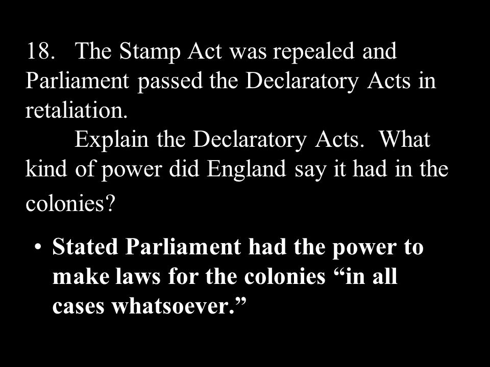 18. The Stamp Act was repealed and Parliament passed the Declaratory Acts in retaliation. Explain the Declaratory Acts. What kind of power did England say it had in the colonies