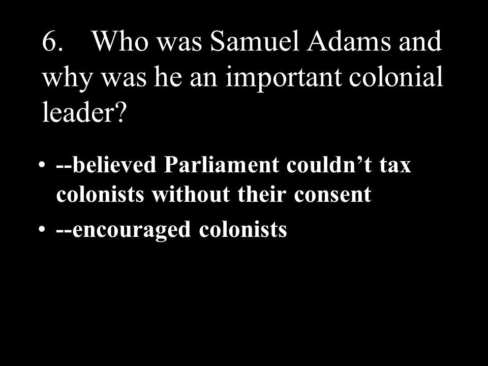 6. Who was Samuel Adams and why was he an important colonial leader