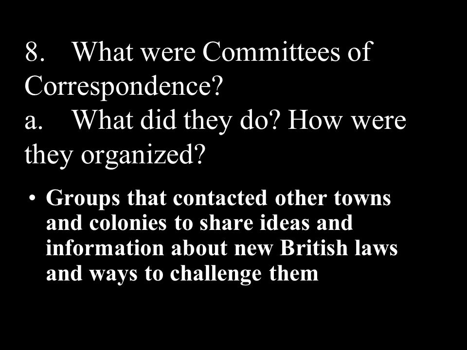 8. What were Committees of Correspondence. a. What did they do