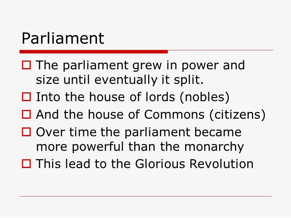 Parliament The parliament grew in power and size until eventually it split. Into the house of lords (nobles)