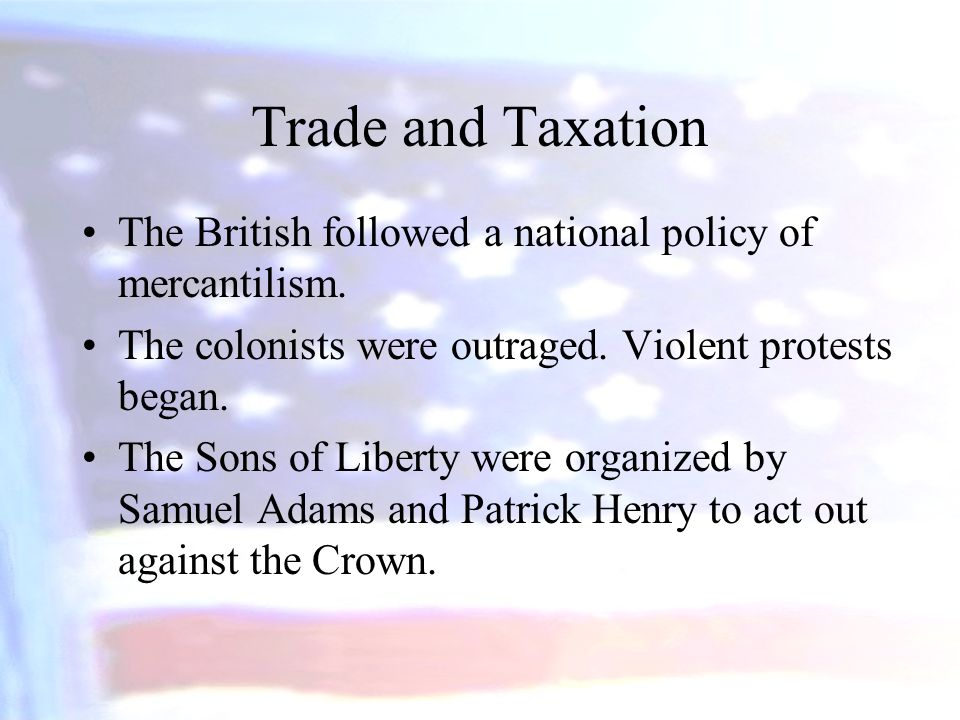 Trade and Taxation The British followed a national policy of mercantilism. The colonists were outraged. Violent protests began.