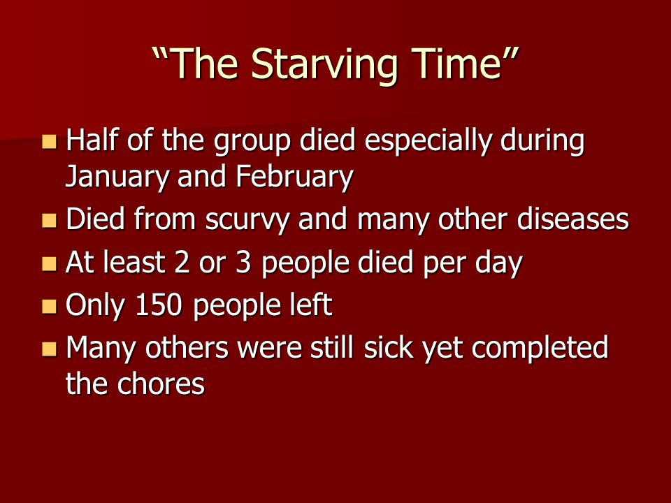 The Starving Time Half of the group died especially during January and February. Died from scurvy and many other diseases.