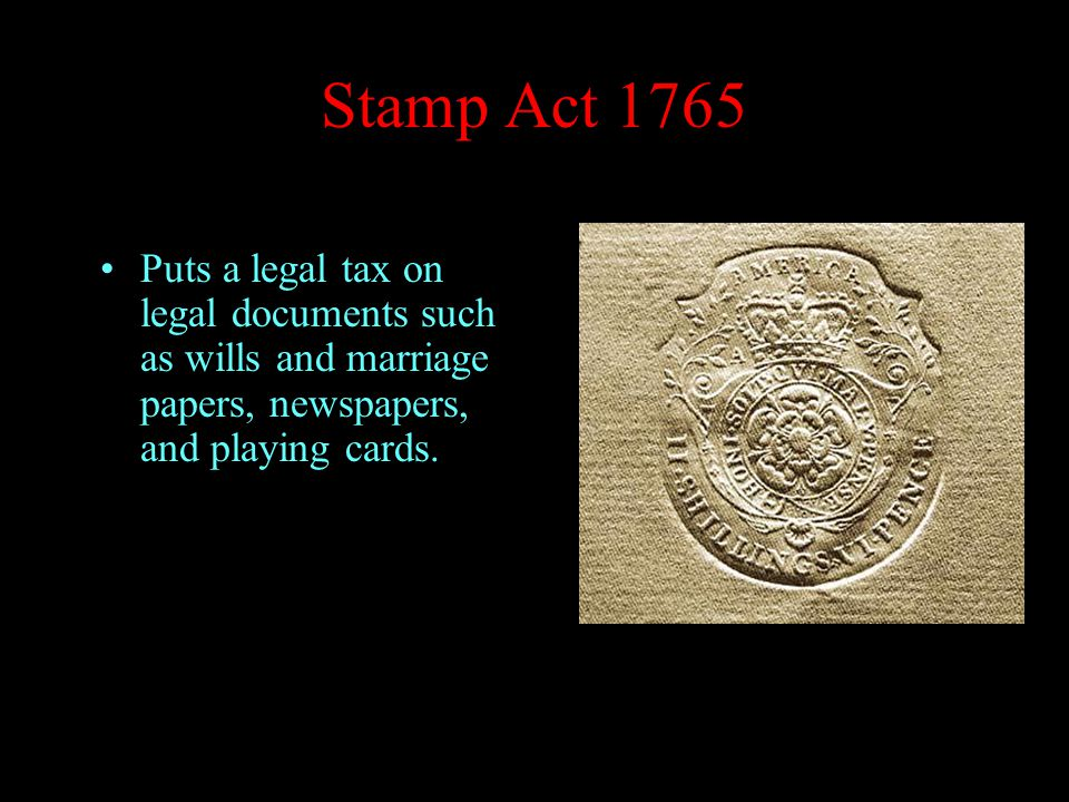 Stamp Act 1765 Puts a legal tax on legal documents such as wills and marriage papers, newspapers, and playing cards.