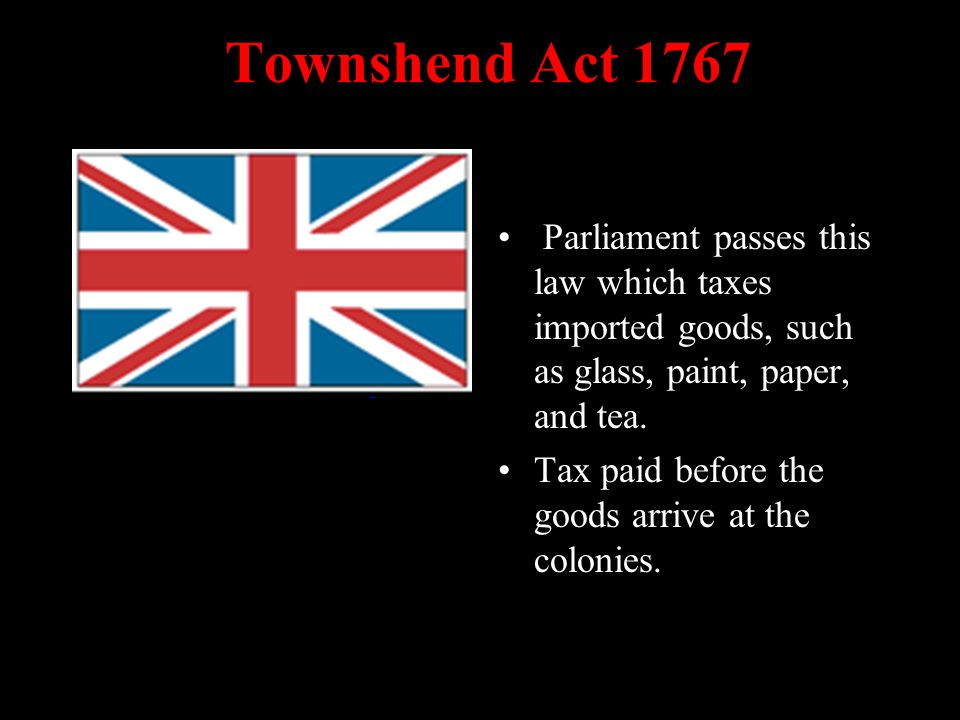 Townshend Act 1767 Parliament passes this law which taxes imported goods, such as glass, paint, paper, and tea.