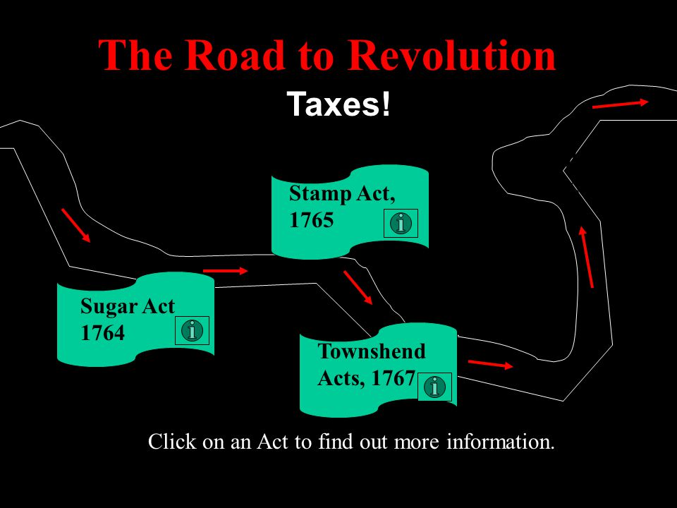 The Road to Revolution Taxes! Intolerable Acts, 1774 Stamp Act, 1765