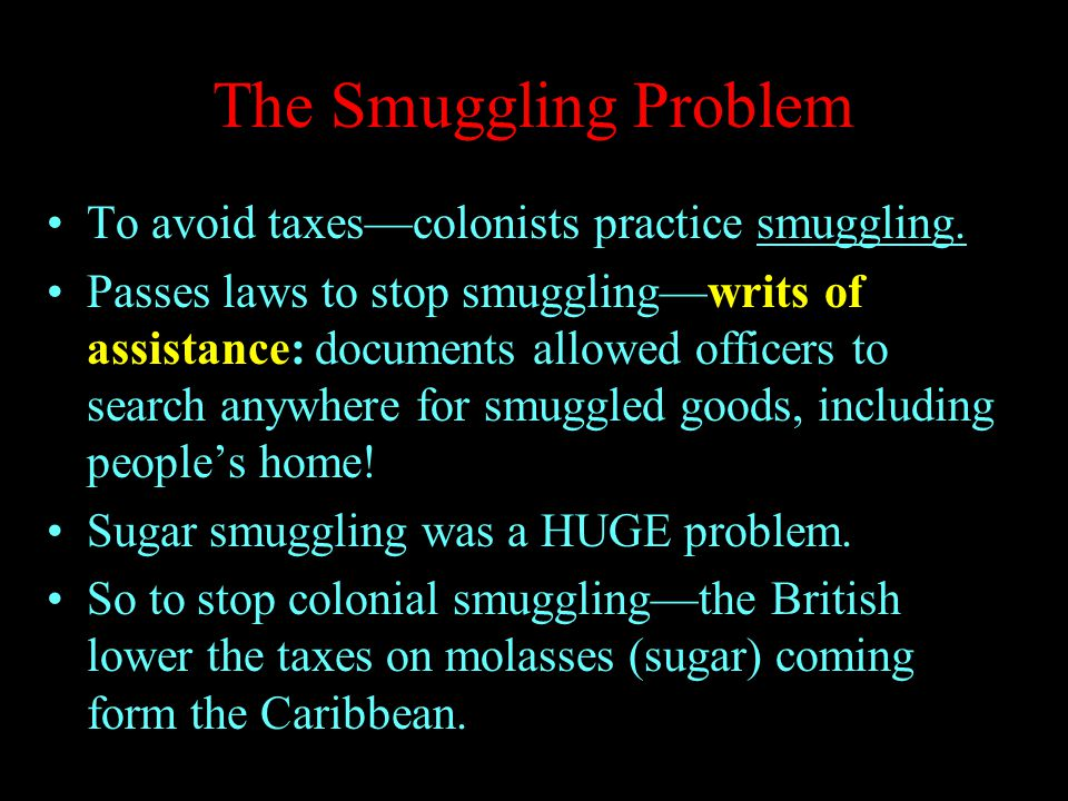 The Smuggling Problem To avoid taxes—colonists practice smuggling.