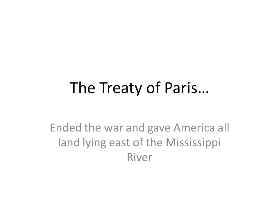 The Treaty of Paris… Ended the war and gave America all land lying east of the Mississippi River