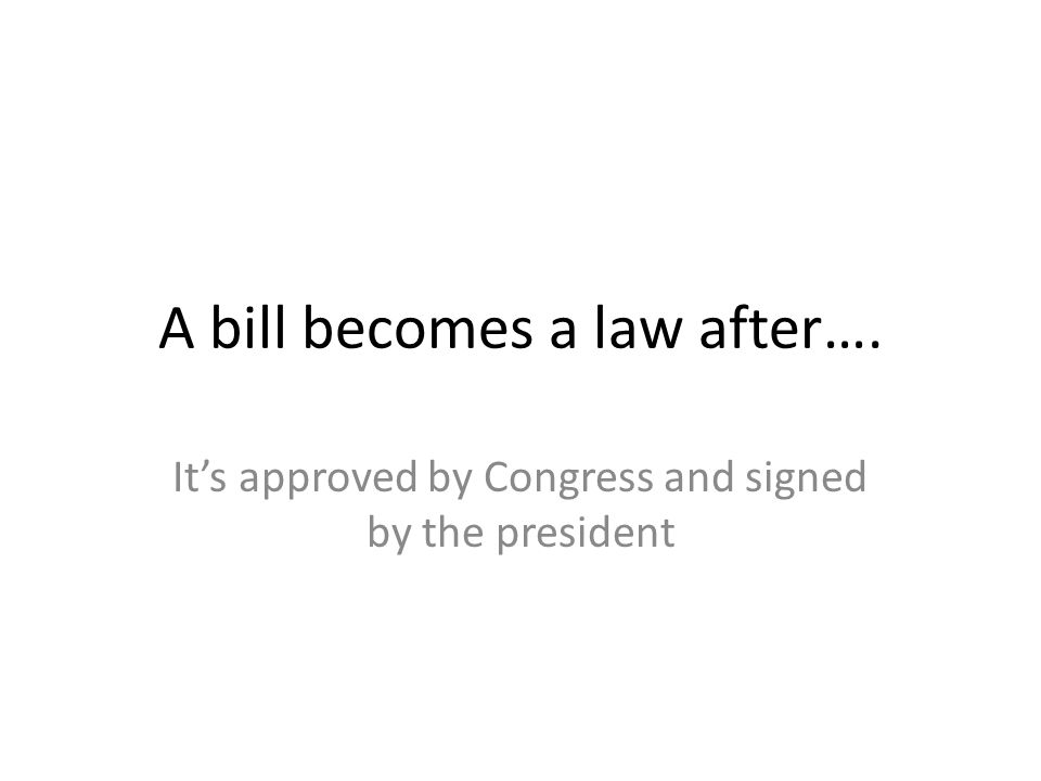 A bill becomes a law after….