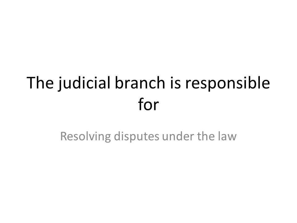 The judicial branch is responsible for