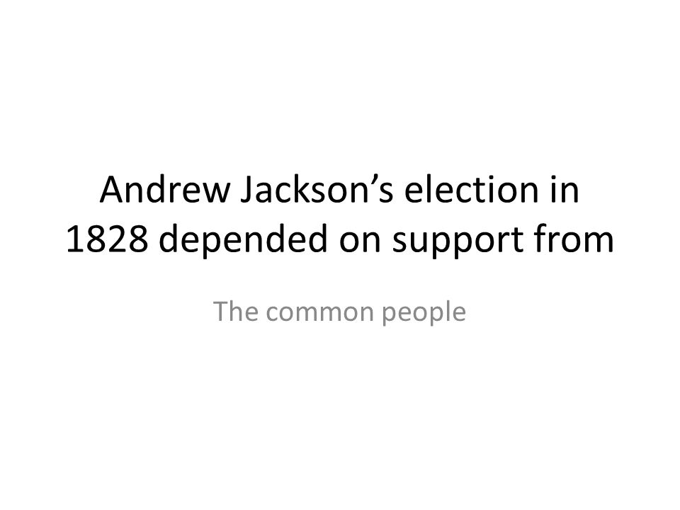 Andrew Jackson's election in 1828 depended on support from