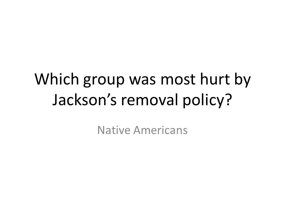 Which group was most hurt by Jackson's removal policy