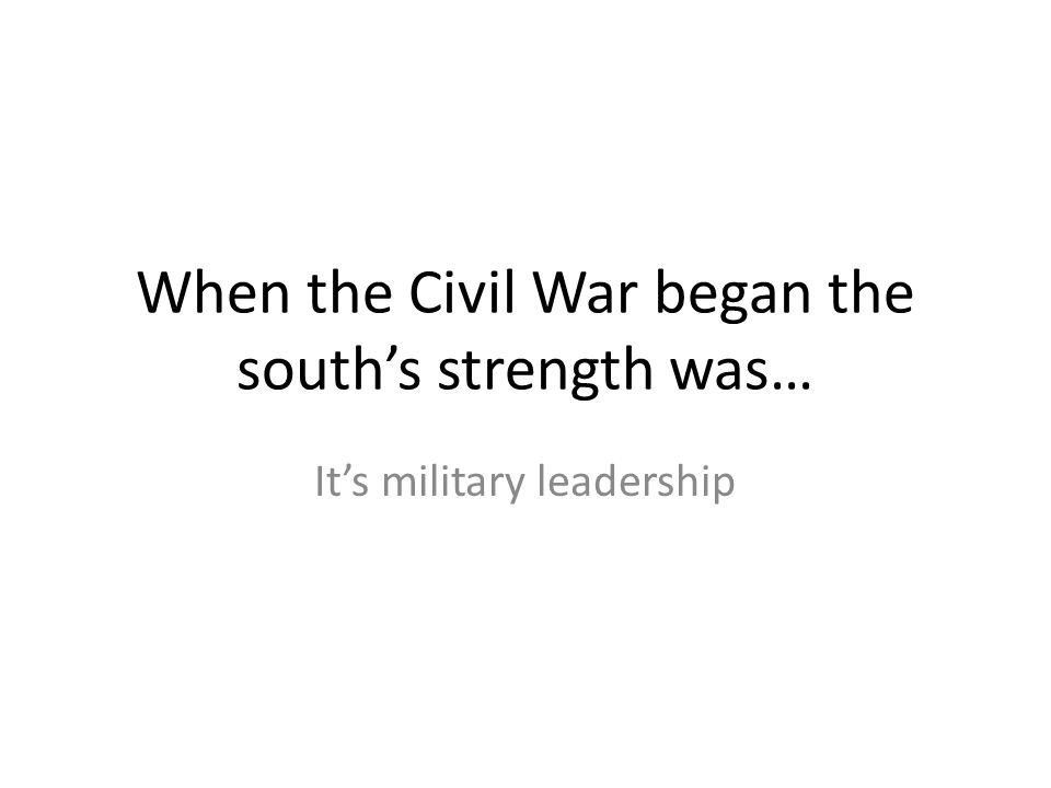 When the Civil War began the south's strength was…