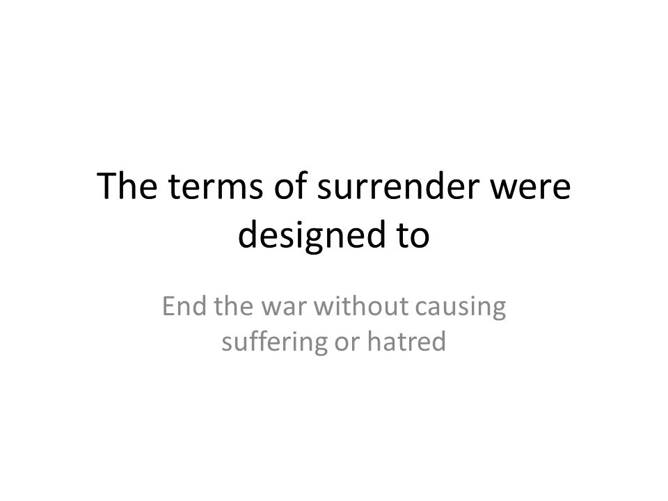 The terms of surrender were designed to