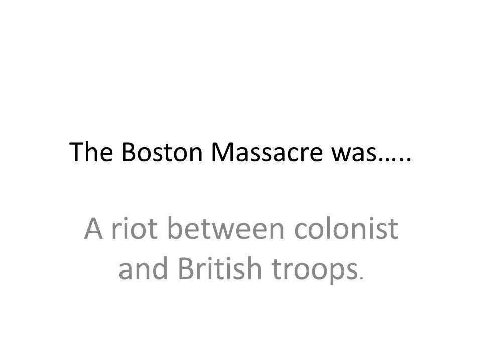 The Boston Massacre was…..