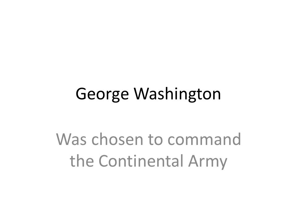 Was chosen to command the Continental Army