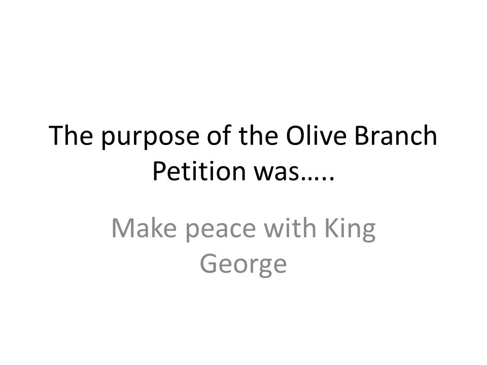 The purpose of the Olive Branch Petition was…..