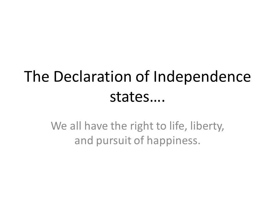 The Declaration of Independence states….