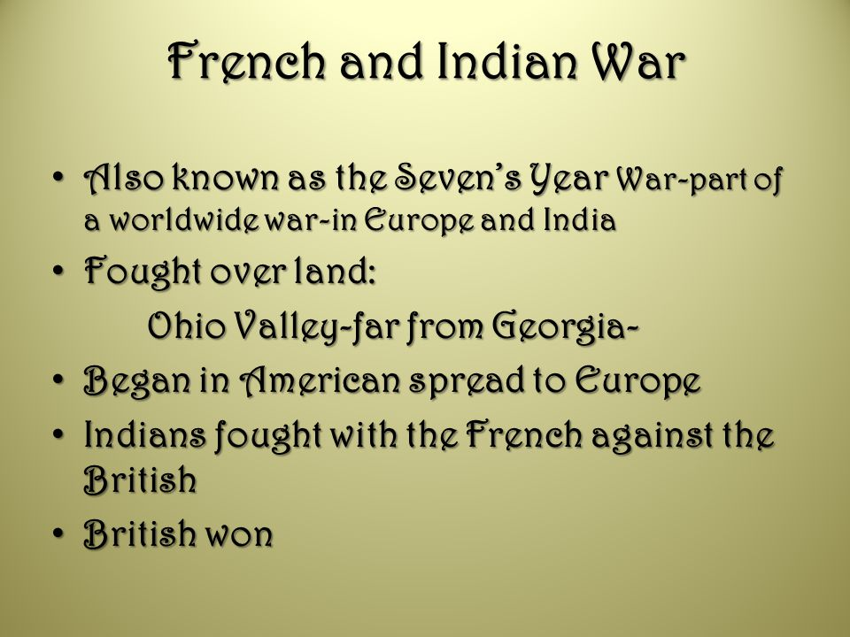 French and Indian War Also known as the Seven's Year War-part of a worldwide war-in Europe and India.
