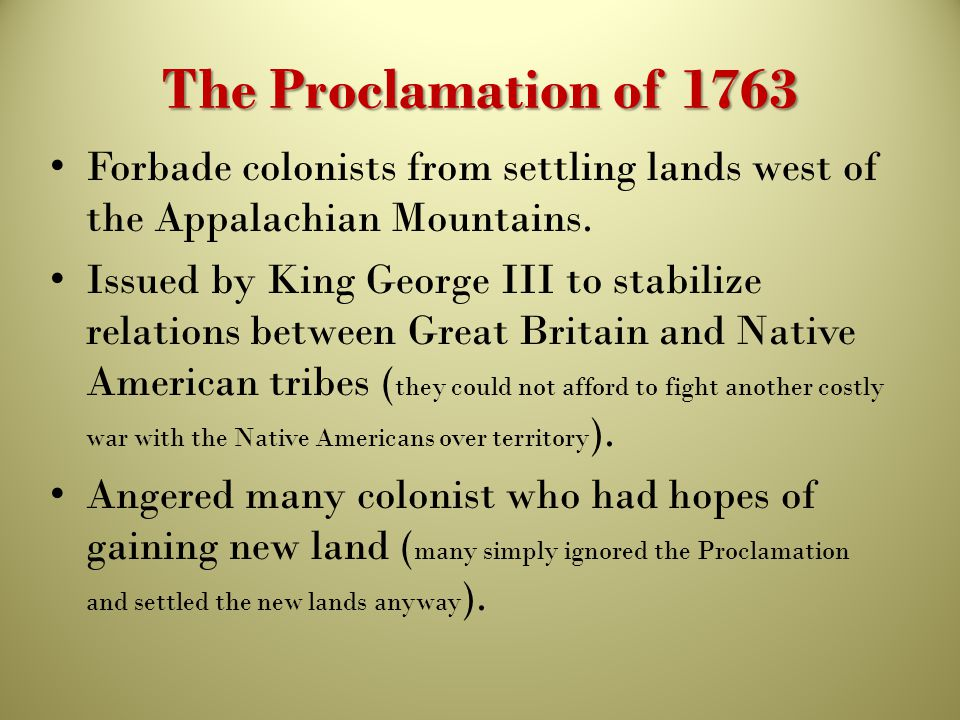 The Proclamation of 1763 Forbade colonists from settling lands west of the Appalachian Mountains.