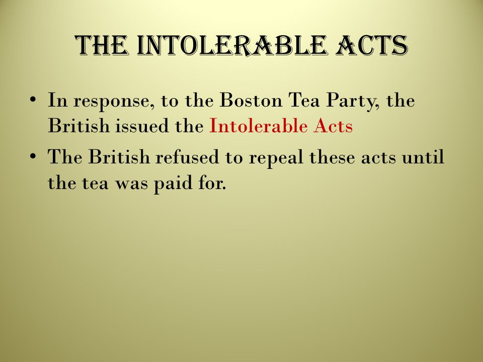 The Intolerable Acts In response, to the Boston Tea Party, the British issued the Intolerable Acts.