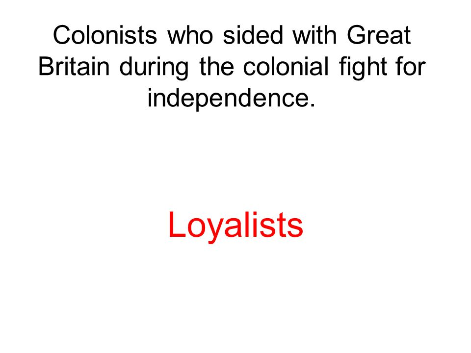 Colonists who sided with Great Britain during the colonial fight for independence.