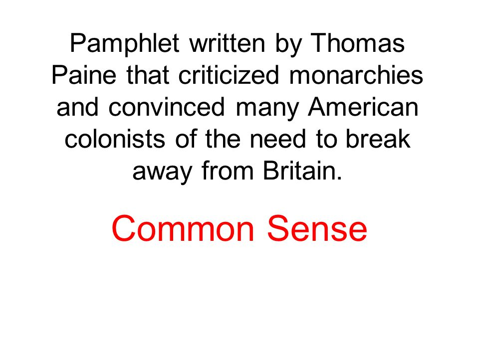 Pamphlet written by Thomas Paine that criticized monarchies and convinced many American colonists of the need to break away from Britain.